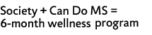 Society + Can Do MS = 6-month wellness program